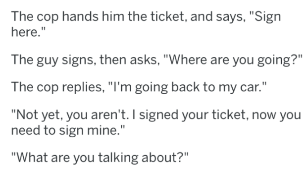 """cops - Text - The cop hands him the ticket, and says, """"Sign here."""" The guy signs, then asks, """"Where are you going?"""" The cop replies, """"I'm going back to my car."""" """"Not yet, you aren't. I signed your ticket, now you need to sign mine."""" """"What are you talking about?"""""""
