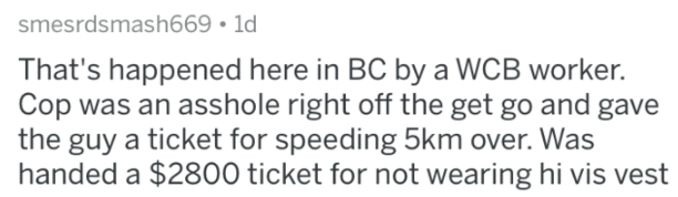 cops - Text - smesrdsmash669 1d That's happened here in BC by a WCB worker. Cop was an asshole right off the get go and gave the guy a ticket for speeding 5km over. Was handed a $2800 ticket for not wearing hi vis vest