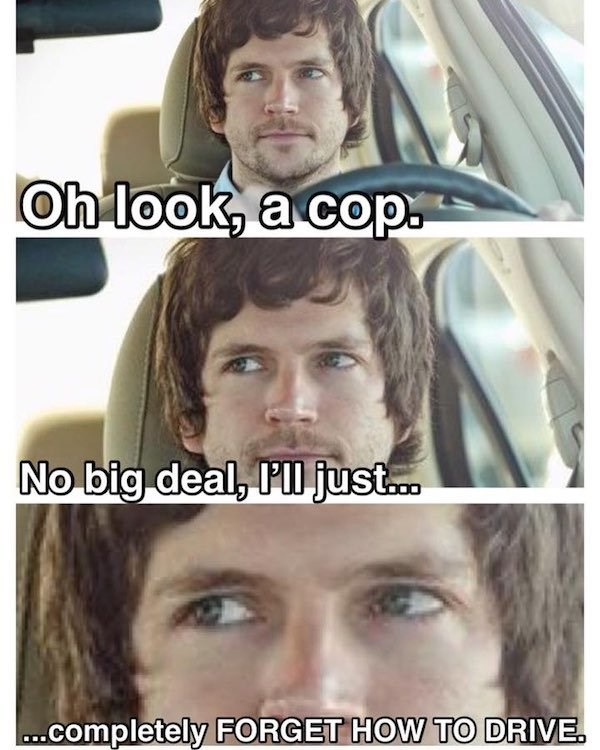 Face - Oh look, a cop No big deal, Pll just... ..completely FORGET HOW TO DRIVE