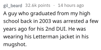 Text - gil_beard 32.6k points 14 hours ago A guy who graduated from my high school back in 2003 was arrested a few years ago for his 2nd DUI. He was wearing his Letterman jacket in his mugshot.