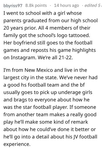 Text - 14 hours ago edited 5 bbyriss97 8.8k points I went to school with a girl whose parents graduated from our high school 20 years prior. All 4 members of their family got the school's logo tattooed Her boyfriend still goes to the football games and reposts his game highlights on Instagram. We're all 21-22 I'm from New Mexico and live in the largest city in the state. We've never had a good hs football team and the bf usually goes to pick up underage girls and brags to everyone about how he w