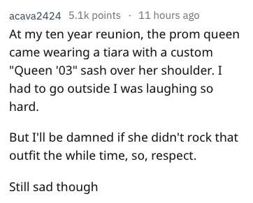 "Text - acava2424 5.1k points 11 hours ago At my ten year reunion, the prom queen came wearing a tiara with a custom ""Queen '03"" sash over her shoulder. I had to go outside I was laughing so hard. But I'll be damned if she didn't rock that outfit the while time, so, respect. Still sad though"