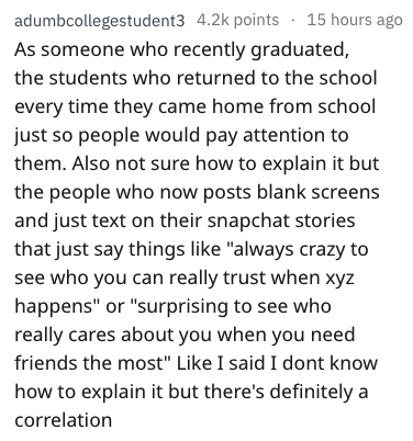 """Text - adumbcollegestudent3 4.2k points 15 hours ago As someone who recently graduated, the students who returned to the school every time they came home from school just so people would pay attention to them. Also not sure how to explain it but the people who now posts blank screens and just text on their snapchat stories that just say things like """"always crazy to see who you can really trust when xyz happens"""" or """"surprising to see who really cares about you when you need friends the most"""" Like"""