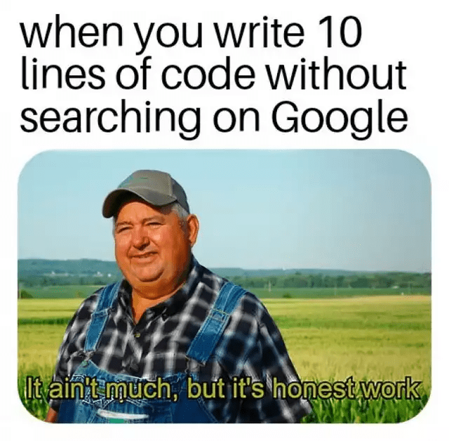 coding meme - Text - when you write 10 lines of code without searching on Google Itain't much, but it's honest work