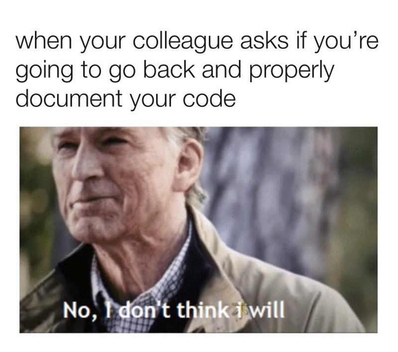 coding meme - Facial expression - when your colleague asks if you're going to go back and properly document your code No, I don't thinkiwill