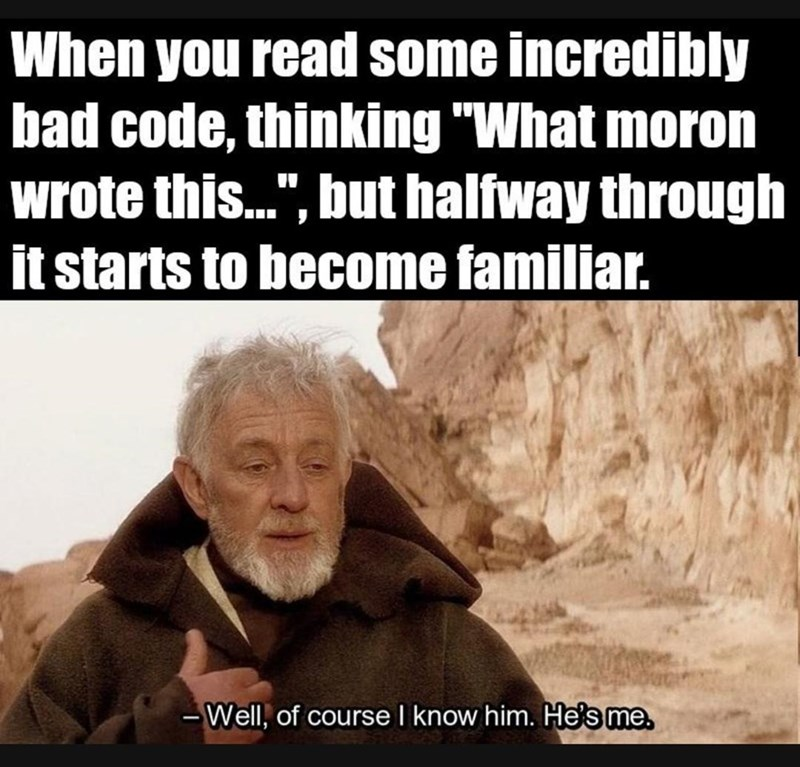 "coding meme - Text - When you read some incredibly bad code, thinking ""What moron wrote this..."", but halfway through it starts to become familiar. Well, of course I know him. He's me"