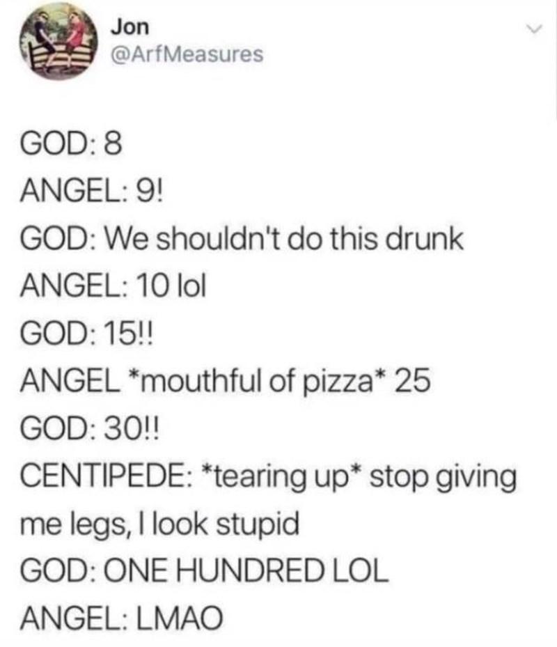 creating animals - Text - Jon @ArfMeasures GOD: 8 ANGEL: 9! GOD: We shouldn't do this drunk ANGEL: 10 lol GOD: 15!! ANGEL *mouthful of pizza* 25 GOD: 30!! CENTIPEDE: *tearing up* stop giving me legs, I look stupid GOD: ONE HUNDRED LOL ANGEL: LMAO