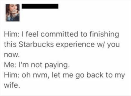 wholesome - Text - Him: I feel committed to finishing this Starbucks experience w/ you now. Me: I'm not paying Him: oh nvm, let me go back to my wife.