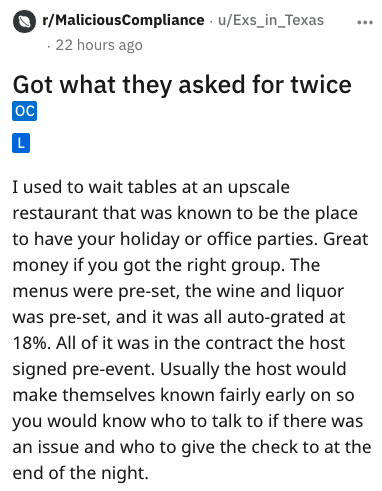 Text - r/MaliciousCompliance u/Exs_in_Texas 22 hours ago Got what they asked for twice OC I used to wait tables at an upscale restaurant that was known to be the place to have your holiday or office parties. Great money if you got the right group. The menus were pre-set, the wine and liquor was pre-set, and it was all auto-grated at 18%. All of it was in the contract the host signed pre-event. Usually the host would make themselves known fairly early on so you would know who to talk to if there