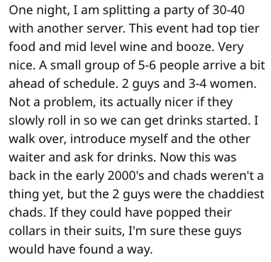 Text - One night, I am splitting a party of 30-40 with another server. This event had top tier food and mid level wine and booze. Very nice. A small group of 5-6 people arrive a bit ahead of schedule. 2 guys and 3-4 women. Not a problem, its actually nicer if they slowly roll in so we can get drinks started. I walk over, introduce myself and the other waiter and ask for drinks. Now this was back in the early 2000's and chads weren't a thing yet, but the 2 guys were the chaddiest chads. If they c