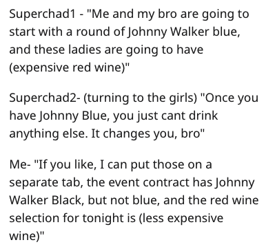 "Text - Superchad1 - ""Me and my bro are going to start with a round of Johnny Walker blue, and these ladies are going to have (expensive red wine)"" Superchad2- (turning to the girls) ""Once you have Johnny Blue, you just cant drink anything else. It changes you, bro"" Me- ""If you like, I can put those on a separate tab, the event contract has Johnny Walker Black, but not blue, and the red wine selection for tonight is (less expensive wine)"""