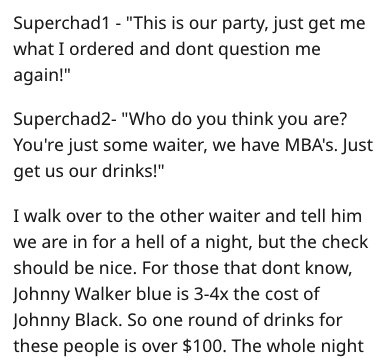 """Text - Superchad1 - """"This is our party, just get me what I ordered and dont question me again!"""" Superchad2- """"Who do you think you are? You're just some waiter, we have MBAS. Just get us our drinks!"""" I walk over to the other waiter and tell him we are in for a hell of a night, but the check should be nice. For those that dont know, Johnny Walker blue is 3-4x the cost of Johnny Black. So one round of drinks for these people is over $100. The whole night"""