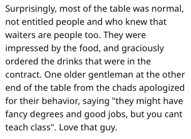 """Text - Surprisingly, most of the table was normal, not entitled people and who knew that waiters are people too. They were impressed by the food, and graciously ordered the drinks that were in the contract. One older gentleman at the other end of the table from the chads apologized for their behavior, saying """"they might have fancy degrees and good jobs, but you cant teach class"""". Love that guy."""