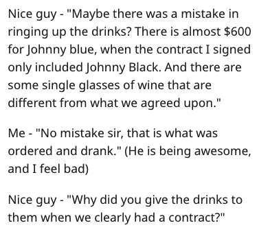 "Text - Nice guy ""Maybe there was a mistake in ringing up the drinks? There is almost $600 for Johnny blue, when the contract I signed only included Johnny Black. And there are some single glasses of wine that are different from what we agreed upon."" Me - ""No mistake sir, that is what was ordered and drank."" (He is being awesome, and I feel bad) Nice guy - ""Why did you give the drinks to them when we clearly had a contract?"""