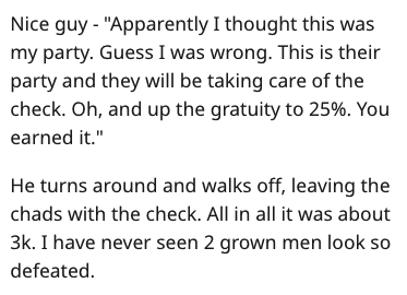 """Text - Nice guy """"Apparently I thought this was my party. Guess I was wrong. This is their party and they will be taking care of the check. Oh, and up the gratuity to 25%. You earned it."""" He turns around and walks off, leaving the chads with the check. All in all it was about 3k. I have never seen 2 grown men look so defeated"""