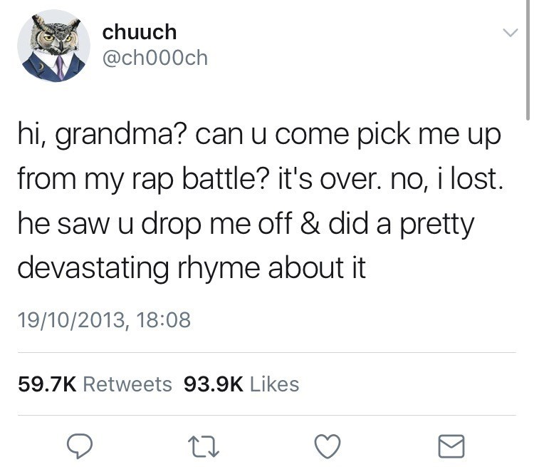 Text - chuuch @ch000ch hi, grandma? can u come pick me up from my rap battle? it's over. no, i lost. he saw u drop me off & did a pretty devastating rhyme about it 19/10/2013, 18:08 59.7K Retweets 93.9K Likes