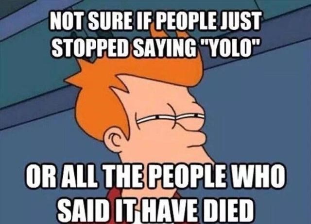 """Cartoon - NOT SURE IF PEOPLE JUST STOPPED SAYING """"YOLO"""" ORALL THE PEOPLE WHO SAID ITHAVE DIED"""