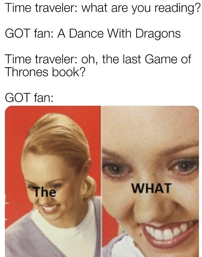 Face - Time traveler: what are you reading? GOT fan: A Dance With Dragons Time traveler: oh, the last Game of Thrones book? GOT fan: WHAT The