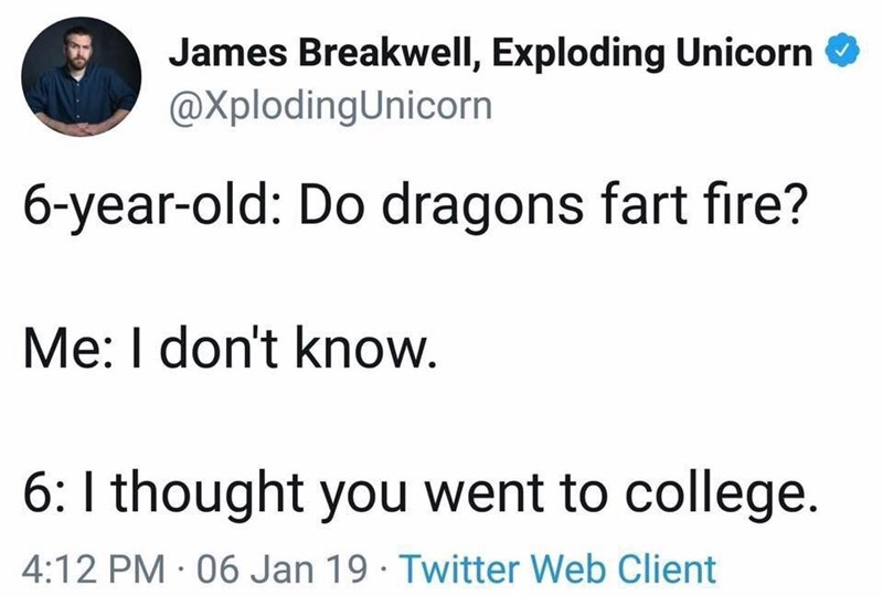 Text - James Breakwell, Exploding Unicorn @XplodingUnicorn 6-year-old: Do dragons fart fire? Me: I don't know. 6: I thought you went to college. 4:12 PM 06 Jan 19 Twitter Web Client