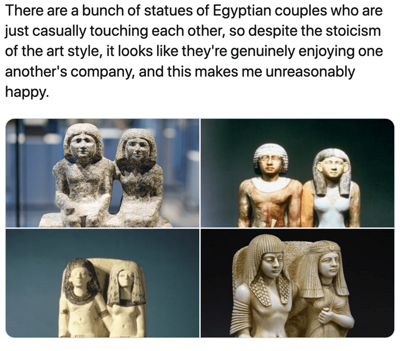 Facial expression - There are a bunch of statues of Egyptian couples who are just casually touching each other, so despite the stoicism of the art style, it looks like they're genuinely enjoying one another's company, and this makes me unreasonably happy.