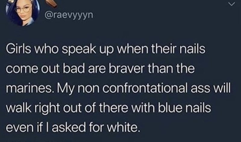 Text - @raevyyyn Girls who speak up when their nails come out bad are braver than the marines. My non confrontational ass will walk right out of there with blue nails even if I asked for white.