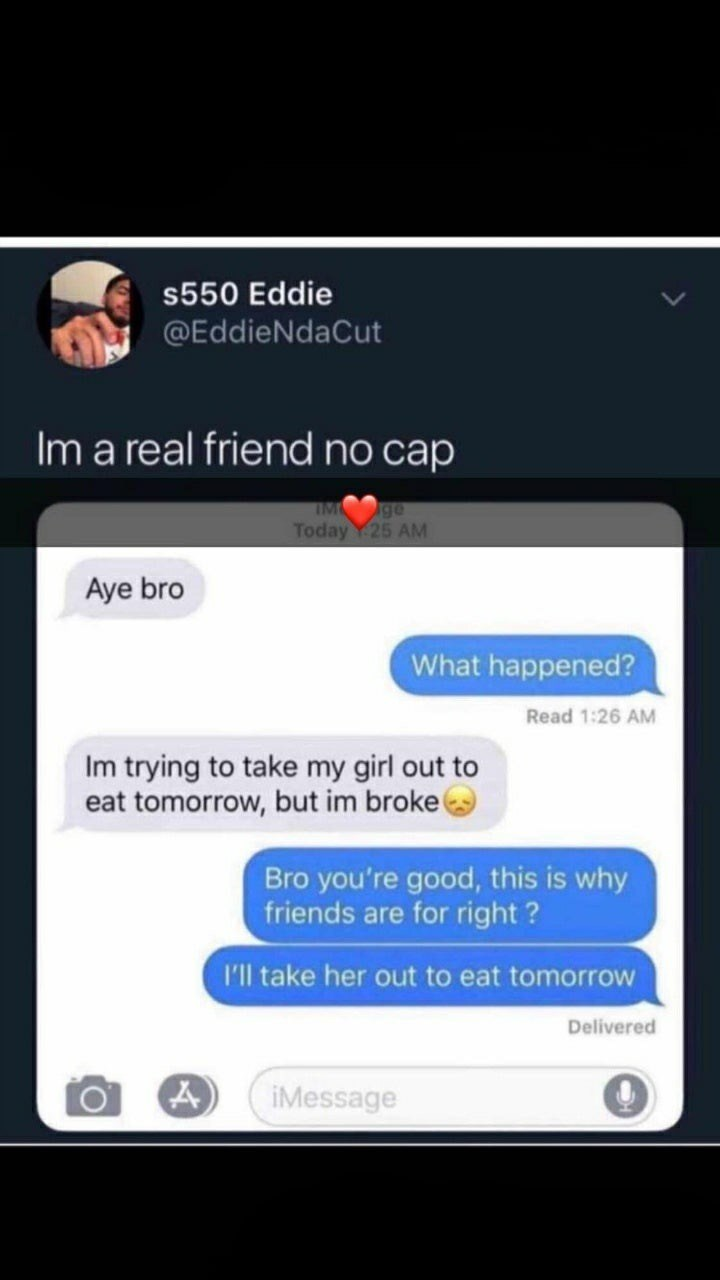 Text - s550 Eddie @EddieNdaCut Im a real friend no cap IM ge Today Y25 AM Aye bro What happened? Read 1:26 AM Im trying to take my girl out to eat tomorrow, but im broke Bro you're good, this is why friends are for right? I'll take her out to eat tomorrow Delivered iMessage