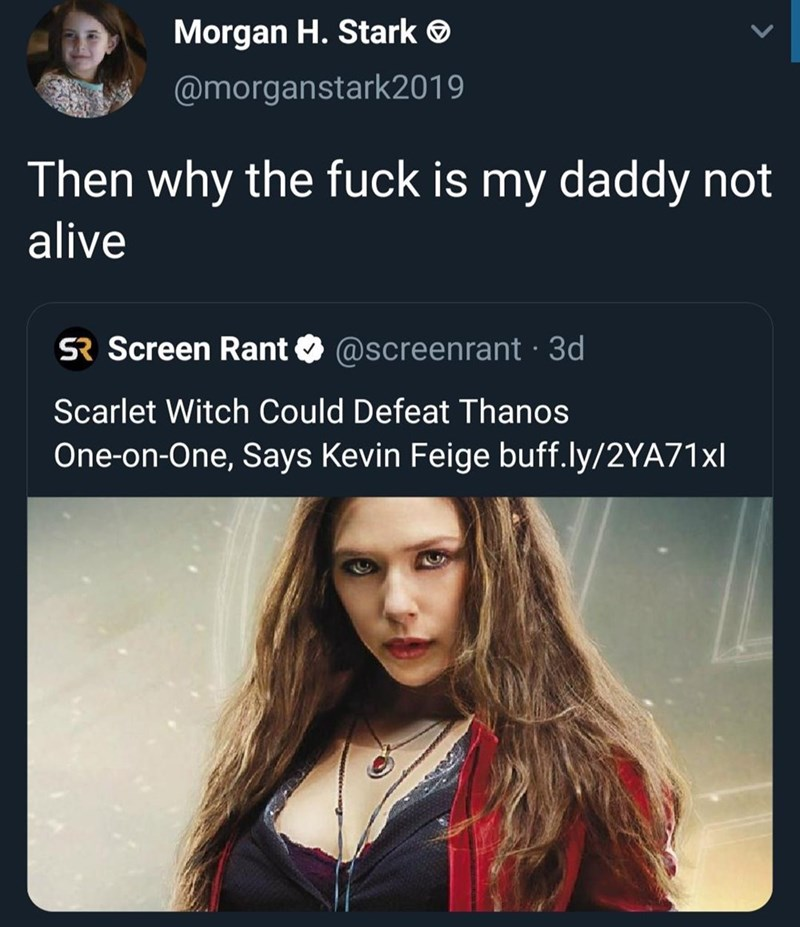 Text - Morgan H. Stark @morganstark2019 Then why the fuck is my daddy not alive SR Screen Rant @screenrant 3d Scarlet Witch Could Defeat Thanos One-on-One, Says Kevin Feige buff.ly/2YA71*I