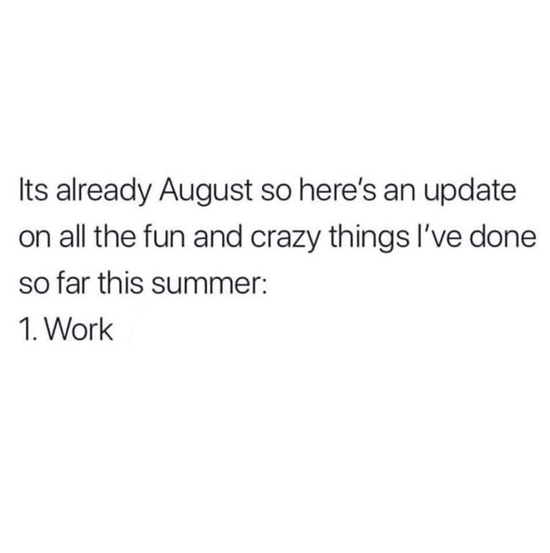 Text - Its already August so here's an update on all the fun and crazy things I've done so far this summer: 1. Work