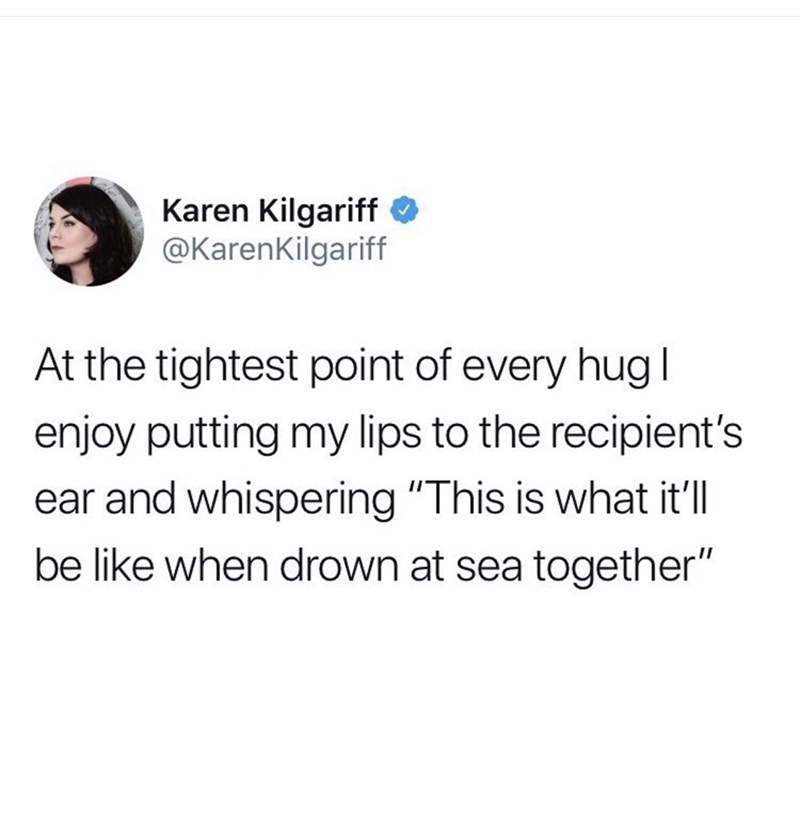 "Text - Karen Kilgariff @KarenKilgariff At the tightest point of every hug I enjoy putting my lips to the recipient's ear and whispering ""This is what it'll be like when drown at sea together"""
