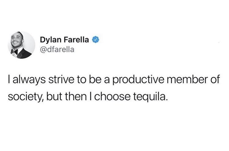 Text - Dylan Farella @dfarella Ialways strive to be a productive member of society, but then Ichoose tequila.