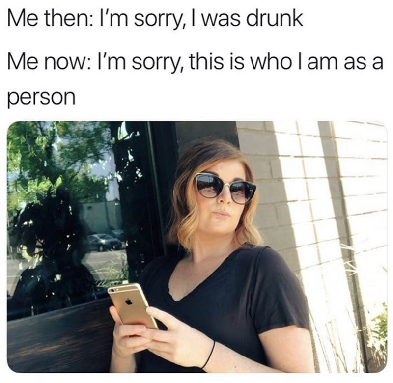 Glasses - Me then: I'm sorry, I was drunk Me now: I'm sorry, this is who l am as a person