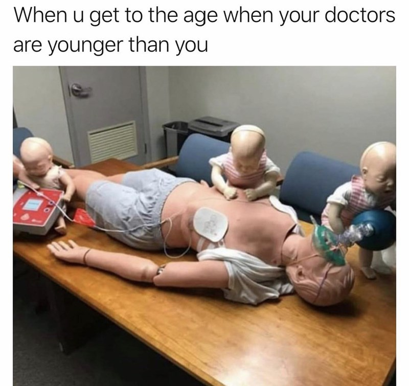 Human - When u get to the age when your doctors are younger than you