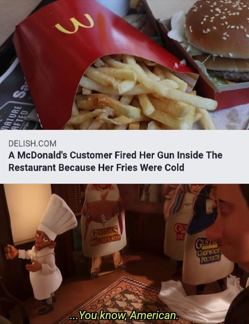 "Meme - ""A McDonald's Customer Fired Her Gun Inside The Restaurant Because Her Fries Were Cold; ..You know, American."""