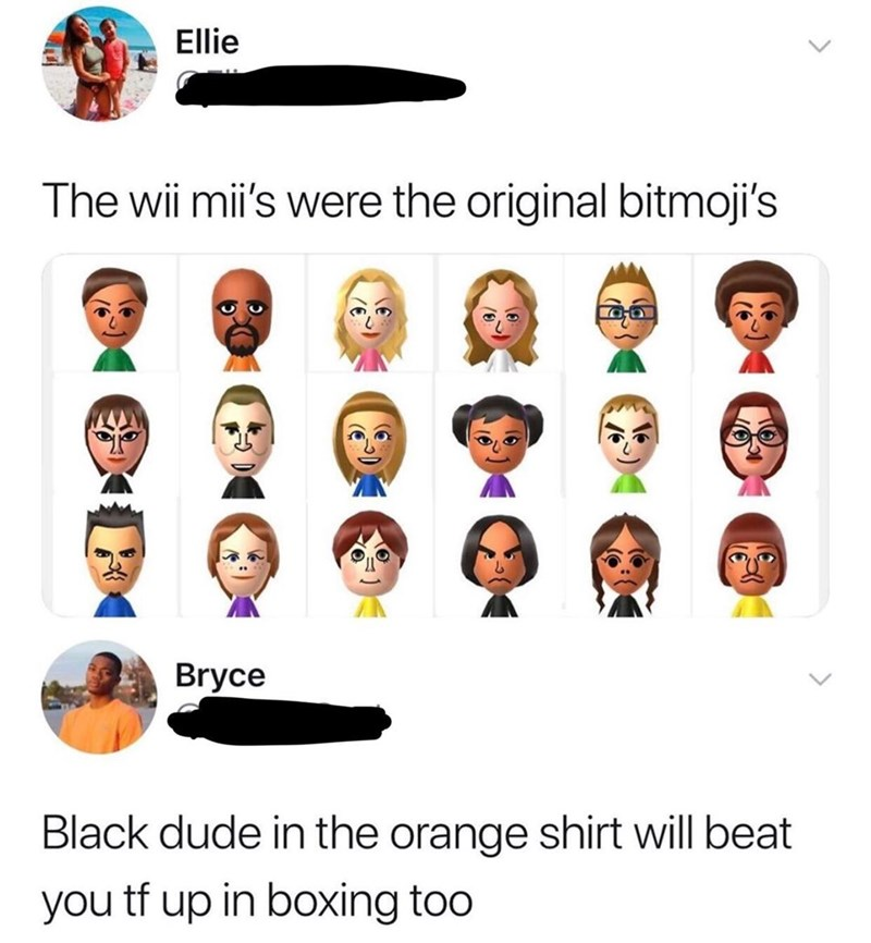 Text - Ellie The wii mii's were the original bitmoji's Bryce Black dude in the orange shirt will beat you tf up in boxing too
