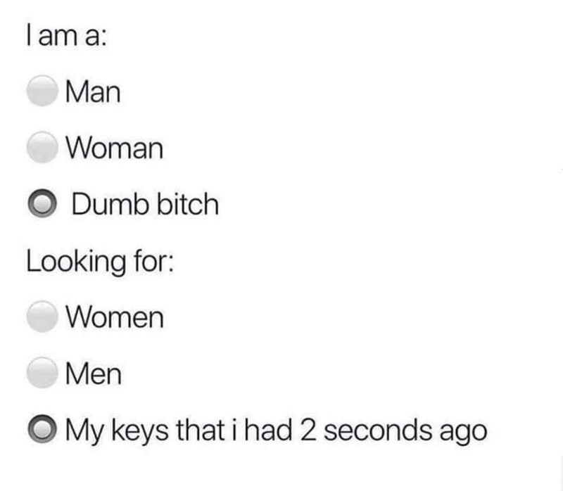 Text - I am a: Man Woman O Dumb bitch Looking for: Women Men OMy keys that i had 2 seconds ago