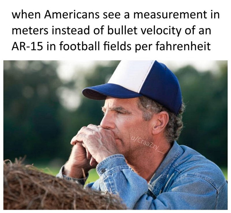 Adaptation - when Americans see a measurement in meters instead of bullet velocity of an AR-15 in football fields per fahrenheit u/CraaZzy NEXAB