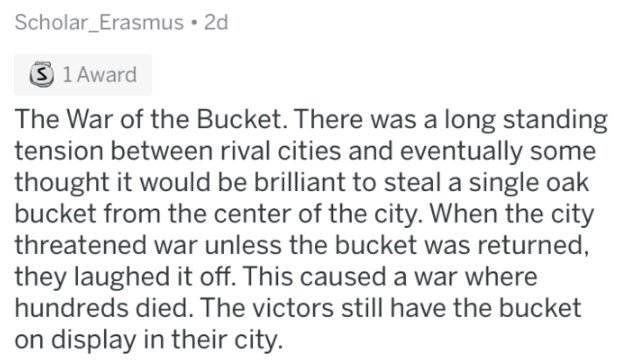 askreddit history - Text - Scholar_Erasmus 2d S 1 Award The War of the Bucket. There was a long standing tension between rival cities and eventually some thought it would be brilliant to steal a single oak bucket from the center of the city. When the city threatened war unless the bucket was returned, they laughed it off. This caused a war where hundreds died. The victors still have the bucket on display in their city.