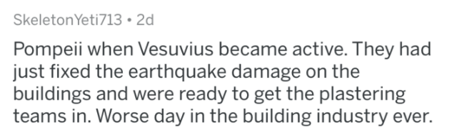 askreddit history - Text - SkeletonYeti713 2d Pompeii when Vesuvius became active. They had just fixed the earthquake damage on the buildings and were ready to get the plastering teams in. Worse day in the building industry