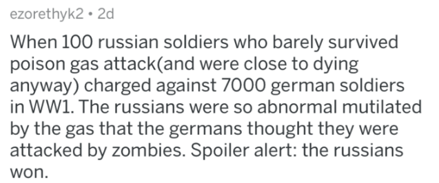 askreddit history - Text - ezorethyk2 2d When 100 russian soldiers who barely survived poison gas attack(and were close to dying anyway) charged against 7000 german soldiers in WW1. The russians were so abnormal mutilated by the gas that the germans thought they were attacked by zombies. Spoiler alert: the russian won.