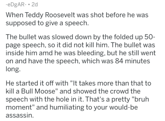 "askreddit history - Text - -eDgAR- 2d When Teddy Roosevelt was shot before he was supposed to give a speech. The bullet was slowed down by the folded up 50- page speech, so it did not kill him. The bullet was inside him amd he was bleeding, but he still went on and have the speech, which was 84 minutes long. He started it off with ""It takes more than that to kill a Bull Moose"" and showed the crowd the speech with the hole in it. That's a pretty ""bruh moment"" and humiliating to your would-be assa"