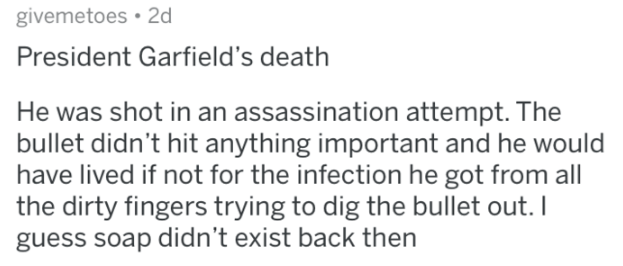 askreddit history - Text - givemetoes 2d President Garfield's death He was shot in an assassination attempt. The bullet didn't hit anything important and he would have lived if not for the infection he got from all the dirty fingers trying to dig the bullet out. I guess soap didn't exist back then