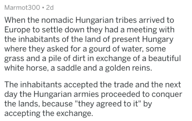 "askreddit history - Text - Marmot300 2d When the nomadic Hungarian tribes arrived to Europe to settle down they had a meeting with the inhabitants of the land of present Hungary where they asked for a gourd of water, some grass and a pile of dirt in exchange of a beautiful white horse, a saddle and a golden reins. The inhabitants accepted the trade and the next day the Hungarian armies proceeded to conquer the lands, because ""they agreed to it"" by accepting the exchange."