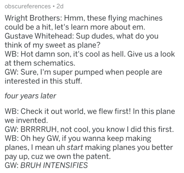 askreddit history - Text - obscureferences 2d Wright Brothers: Hmm, these flying machines could be a hit, let's learn more about em. Gustave Whitehead: Sup dudes, what do you think of my sweet as plane? WB: Hot damn son, it's cool as hell. Give us a look at them schematics. GW: Sure, I'm super pumped when people are interested in this stuff. four years later WB: Check it out world, we flew first! In this plane we invented. GW: BRRRRUH, not cool, you know I did this first. WB: Oh hey GW, if you w