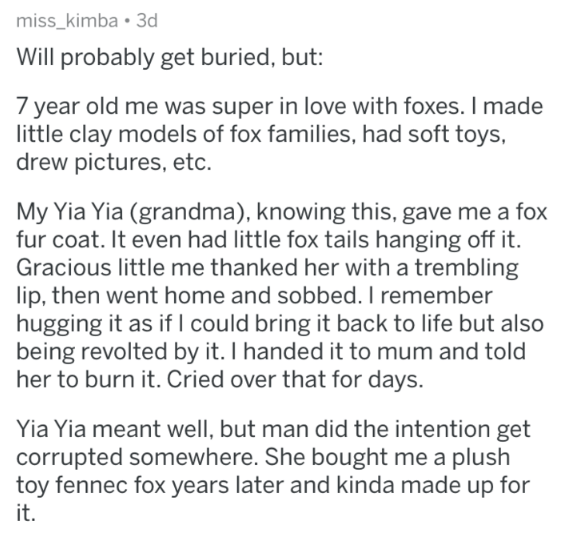 insulting gift - Text - miss_kimba 3d Will probably get buried, but: 7 year old me was super in love with foxes. I made little clay models of fox families, had soft toys, drew pictures, etc My Yia Yia (grandma), knowing this, gave me a fox fur coat. It even had little fox tails hanging off it. Gracious little me thanked her with a trembling lip, then went home and sobbed. I remember hugging it as if l could bring it back to life but also being revolted by it. I handed it to mum and told her to b