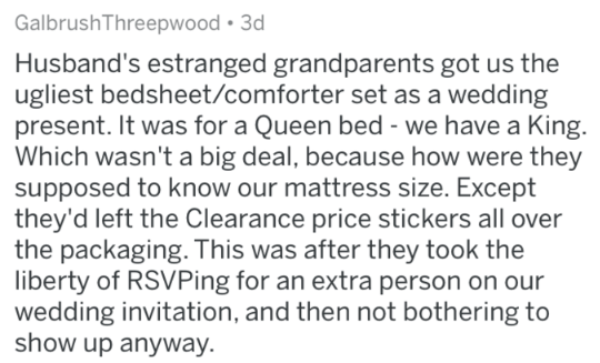 insulting gift - Text - GalbrushThreepwood 3d Husband's estranged grandparents got us the ugliest bedsheet/comforter set as a wedding present. It was for a Queen bed - we have a King. Which wasn't a big deal, because how were they supposed to know our mattress size. Except they'd left the Clearance price stickers all over the packaging. This was after they took the liberty of RSVPing for an extra person on our wedding invitation, and then not bothering to show up anyway.