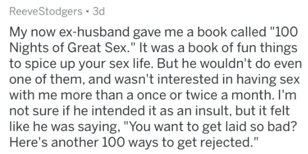 """insulting gift - Text - ReeveStodgers 3d My now ex-husband gave me a book called """"100 Nights of Great Sex."""" It was a book of fun things to spice up your sex life. But he wouldn't do even one of them, and wasn't interested in having sex with me more than a once or twice a month. I'm not sure if he intended it as an insult, but it felt like he was saying, """"You want to get laid so bad? Here's another 100 ways to get rejected."""""""