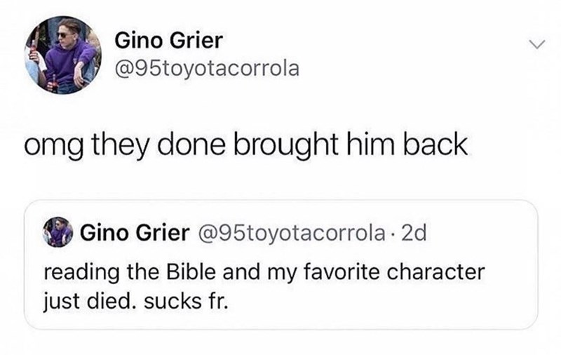"Funny Twitter meme that reads, ""Reading the Bible and my favorite character just died. Sucks fr; Omg they done brought him back"""