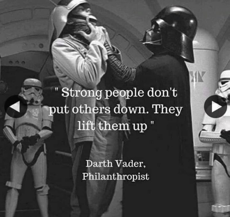 "Star Wars meme - ""'Strong people don't put others down. They lift them up' - Darth Vader, Philanthropist"""