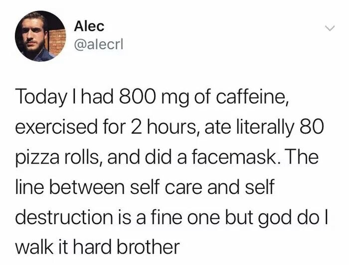 Text - Alec @alecrl Today I had 800 mg of caffeine, exercised for 2 hours, ate literally 80 pizza rolls, and did a facemask. The line between self care and self destruction is a fine one but god dol walk it hard brother