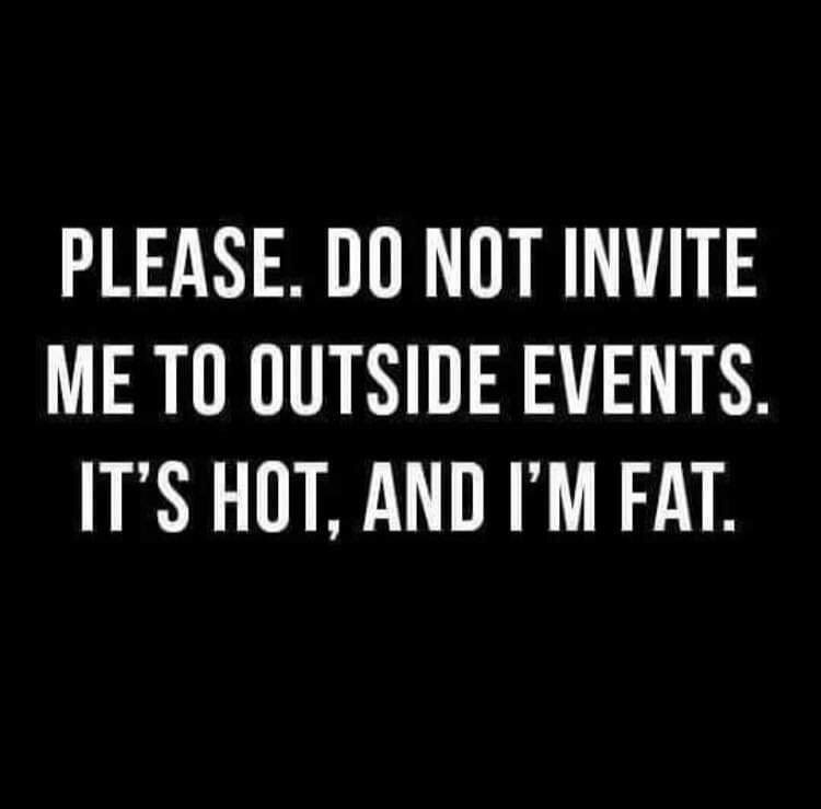 Font - PLEASE. DO NOT INVITE ME TO OUTSIDE EVENTS. IT'S HOT, AND I'M FAT.